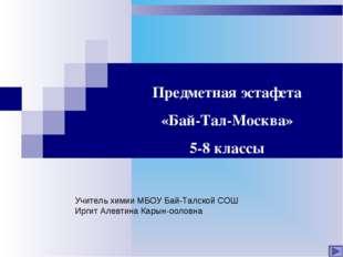 Предметная эстафета «Бай-Тал-Москва» 5-8 классы Учитель химии МБОУ Бай-Талско