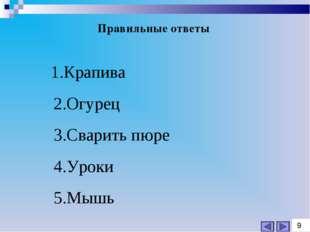 Правильные ответы 1.Крапива 2.Огурец 3.Сварить пюре 4.Уроки 5.Мышь 9