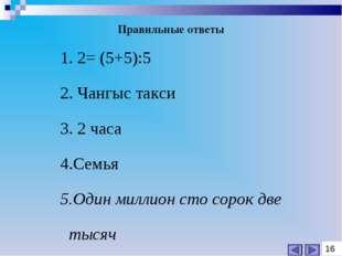 1. 2= (5+5):5 2. Чангыс такси 3. 2 часа 4.Семья 5.Один миллион сто сорок две