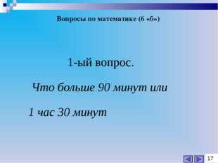Вопросы по математике (6 «б») 1-ый вопрос. Что больше 90 минут или 1 час 30 м