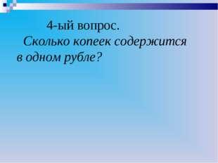 4-ый вопрос. Сколько копеек содержится в одном рубле?