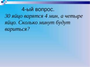 4-ый вопрос. 30 яйцо варятся 4 мин, а четыре яйцо. Сколько минут будут варит
