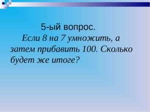 5-ый вопрос. Если 8 на 7 умножить, а затем прибавить 100. Сколько будет же и