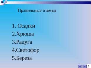 1. Осадки 2.Хрюша 3.Радуга 4.Светофор 5.Береза 3 Правильные ответы