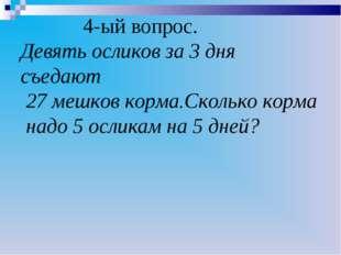 4-ый вопрос. Девять осликов за 3 дня съедают 27 мешков корма.Сколько корма н