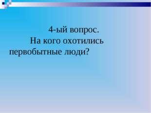4-ый вопрос. На кого охотились первобытные люди?