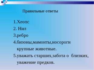 Правильные ответы 1.Хеопс 2. Нил 3.ребро 4.бизоны,мамонты,носороги крупные ж