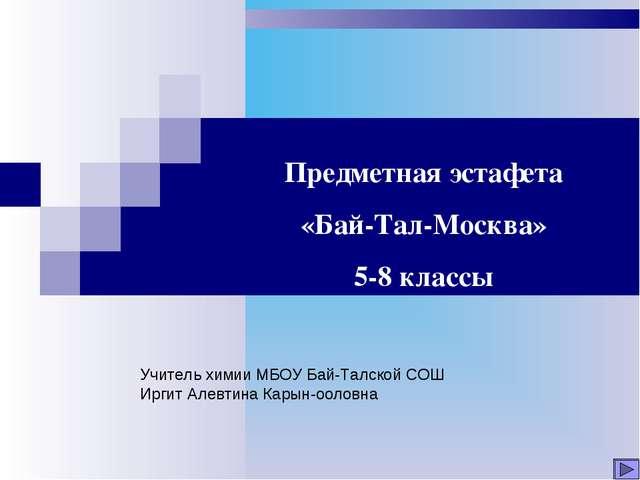 Предметная эстафета «Бай-Тал-Москва» 5-8 классы Учитель химии МБОУ Бай-Талско...