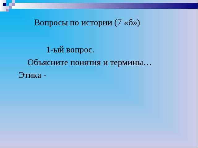 Вопросы по истории (7 «б») 1-ый вопрос. Объясните понятия и термины… Этика -