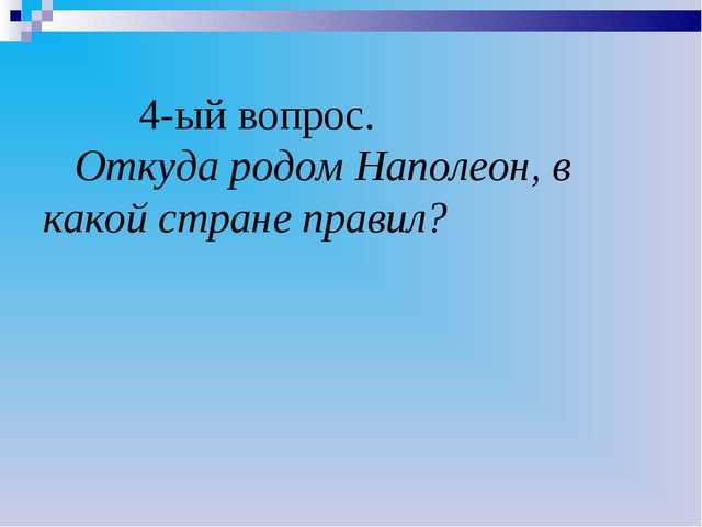 4-ый вопрос. Откуда родом Наполеон, в какой стране правил?