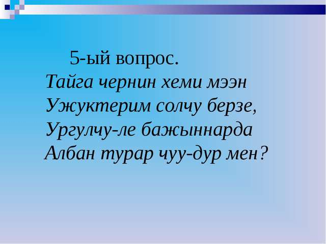 5-ый вопрос. Тайга чернин хеми мээн Ужуктерим солчу берзе, Ургулчу-ле бажынн...