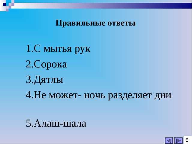 Правильные ответы 1.С мытья рук 2.Сорока 3.Дятлы 4.Не может- ночь разделяет...