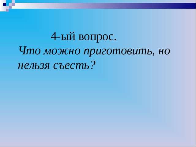 4-ый вопрос. Что можно приготовить, но нельзя съесть?