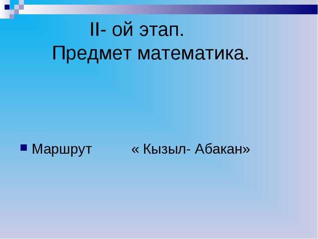 II- ой этап. Предмет математика. Маршрут « Кызыл- Абакан»