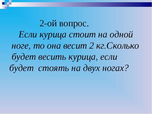 2-ой вопрос. Если курица стоит на одной ноге, то она весит 2 кг.Сколько буде...