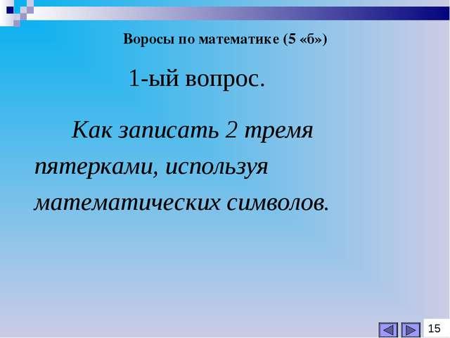 Воросы по математике (5 «б») 1-ый вопрос. Как записать 2 тремя пятерками, исп...