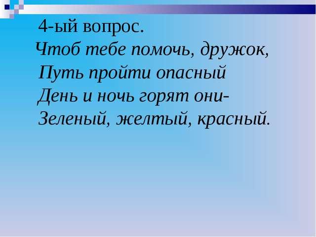 4-ый вопрос. Чтоб тебе помочь, дружок, Путь пройти опасный День и ночь горят...