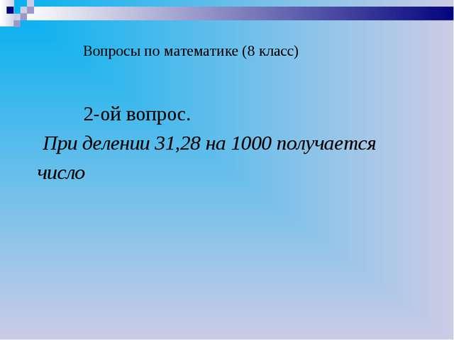 Вопросы по математике (8 класс) 2-ой вопрос. При делении 31,28 на 1000 получ...