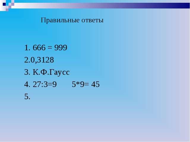 Правильные ответы 1. 666 = 999 2.0,3128 3. К.Ф.Гаусс 4. 27:3=9 5*9= 45 5.