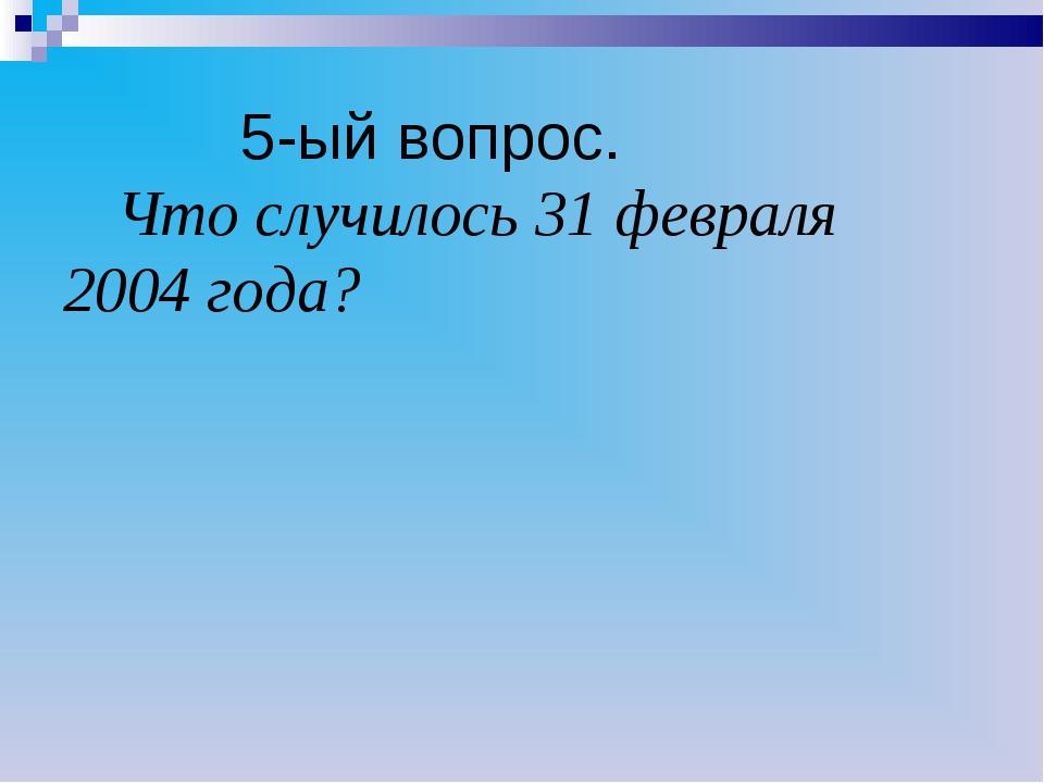 5-ый вопрос. Что случилось 31 февраля 2004 года?