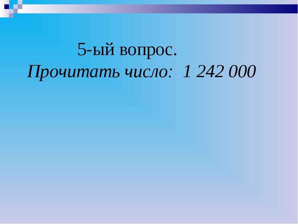 5-ый вопрос. Прочитать число: 1 242 000