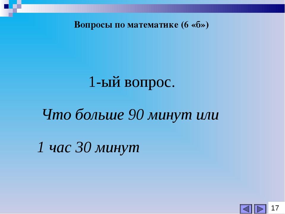 Вопросы по математике (6 «б») 1-ый вопрос. Что больше 90 минут или 1 час 30 м...