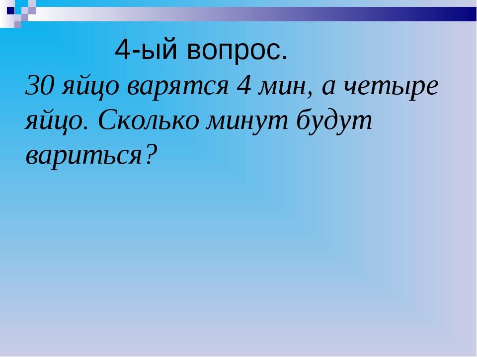 4-ый вопрос. 30 яйцо варятся 4 мин, а четыре яйцо. Сколько минут будут варит...