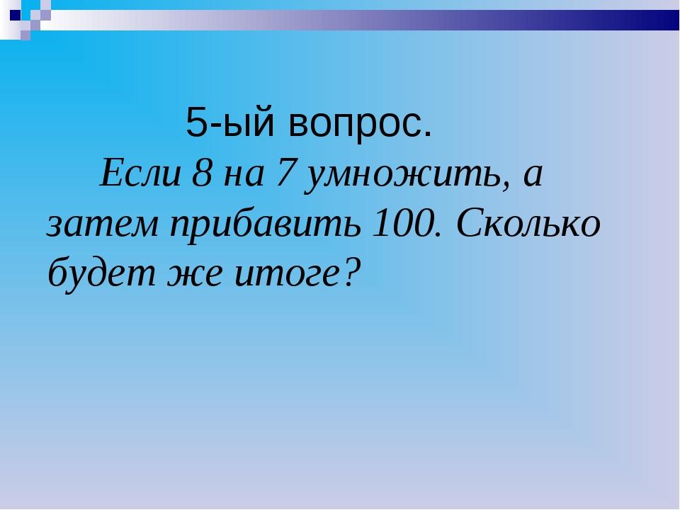 5-ый вопрос. Если 8 на 7 умножить, а затем прибавить 100. Сколько будет же и...