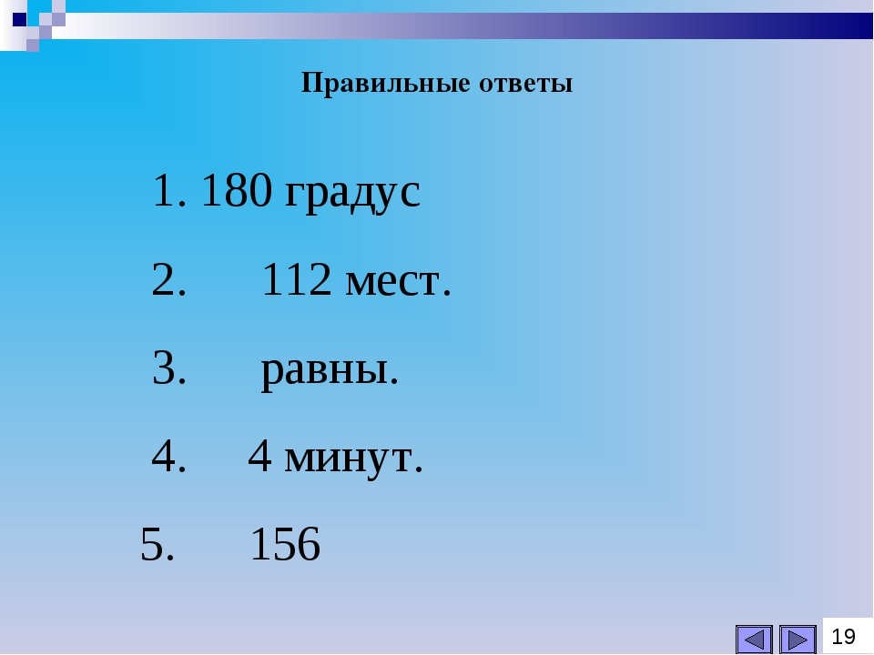 1. 180 градус 2. 112 мест. 3. равны. 4. 4 минут. 5. 156 Правильные ответы 19