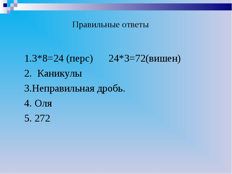 Правильные ответы 1.3*8=24 (перс) 24*3=72(вишен) 2. Каникулы 3.Неправильная...