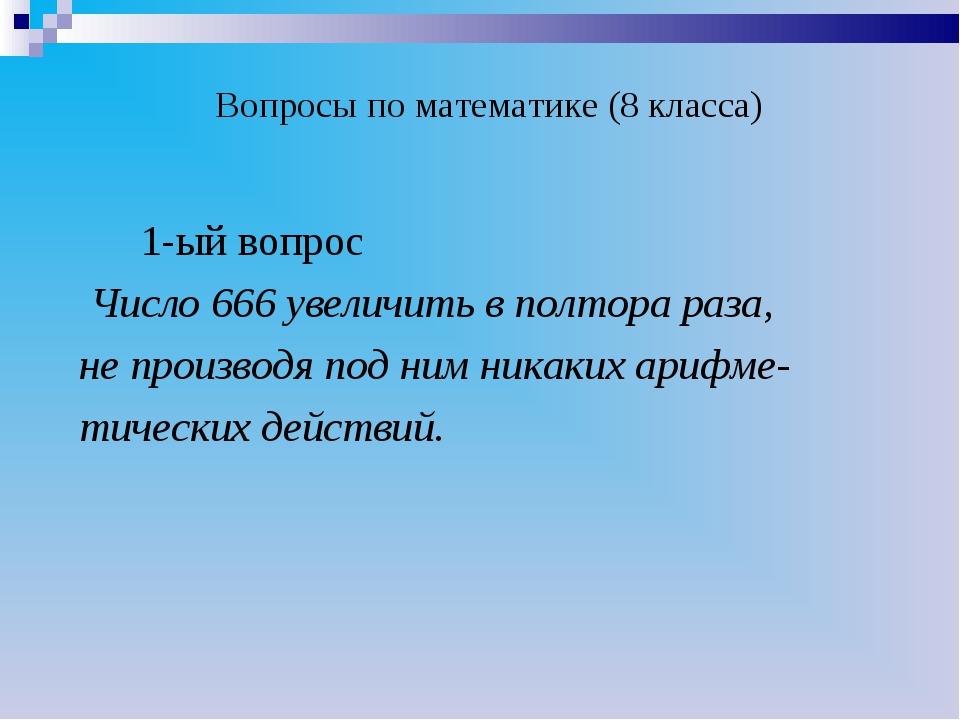 Вопросы по математике (8 класса) 1-ый вопрос Число 666 увеличить в полтора р...