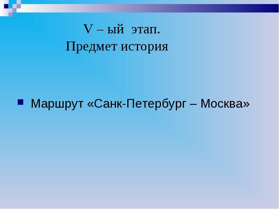 V – ый этап. Предмет история Маршрут «Санк-Петербург – Москва»