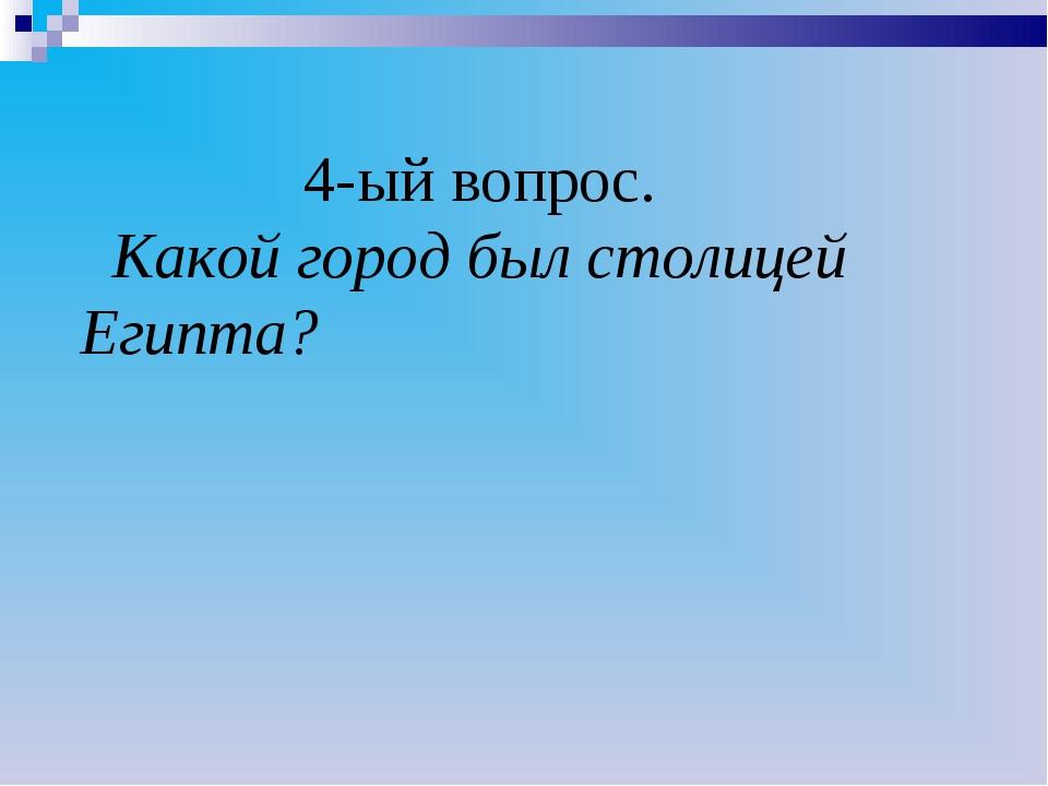 4-ый вопрос. Какой город был столицей Египта?