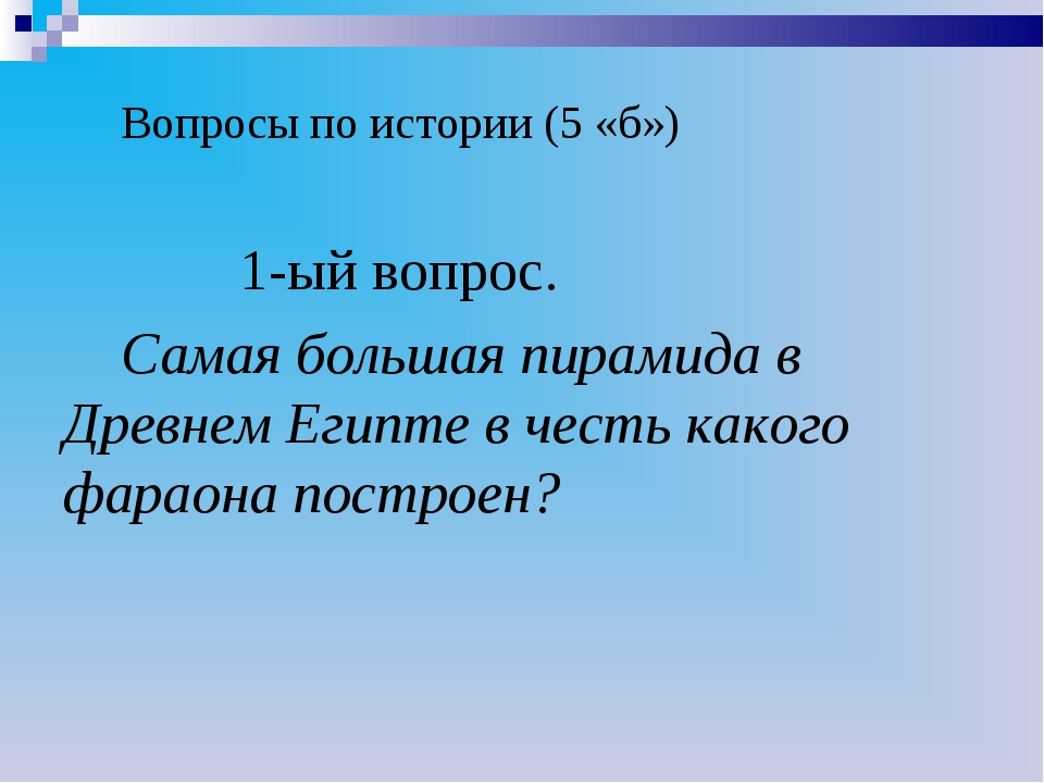 Вопросы по истории (5 «б») 1-ый вопрос. Самая большая пирамида в Древнем Еги...