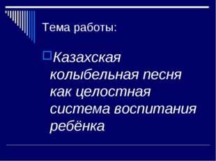 Тема работы: Казахская колыбельная песня как целостная система воспитания реб