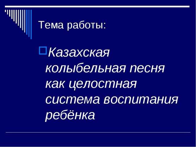Тема работы: Казахская колыбельная песня как целостная система воспитания реб...