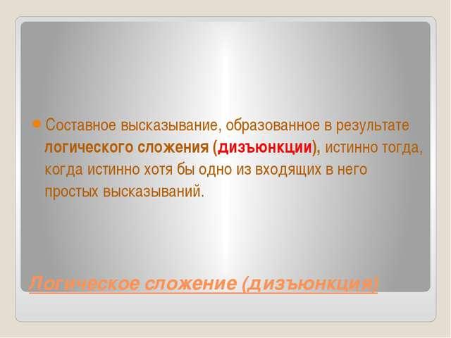 Логическое сложение (дизъюнкция) Составное высказывание, образованное в резул...