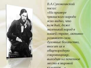 В.А.Сухомлинский писал: «На примере чувашского народа ясно видно, что каждый,