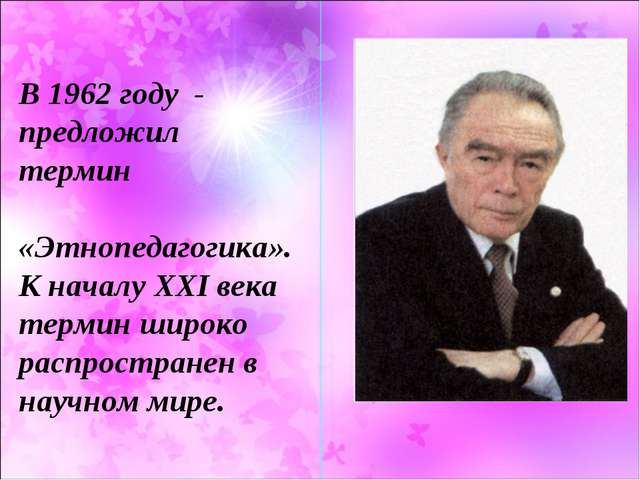 В 1962 году - предложил термин «Этнопедагогика». К началу XXI века термин шир...