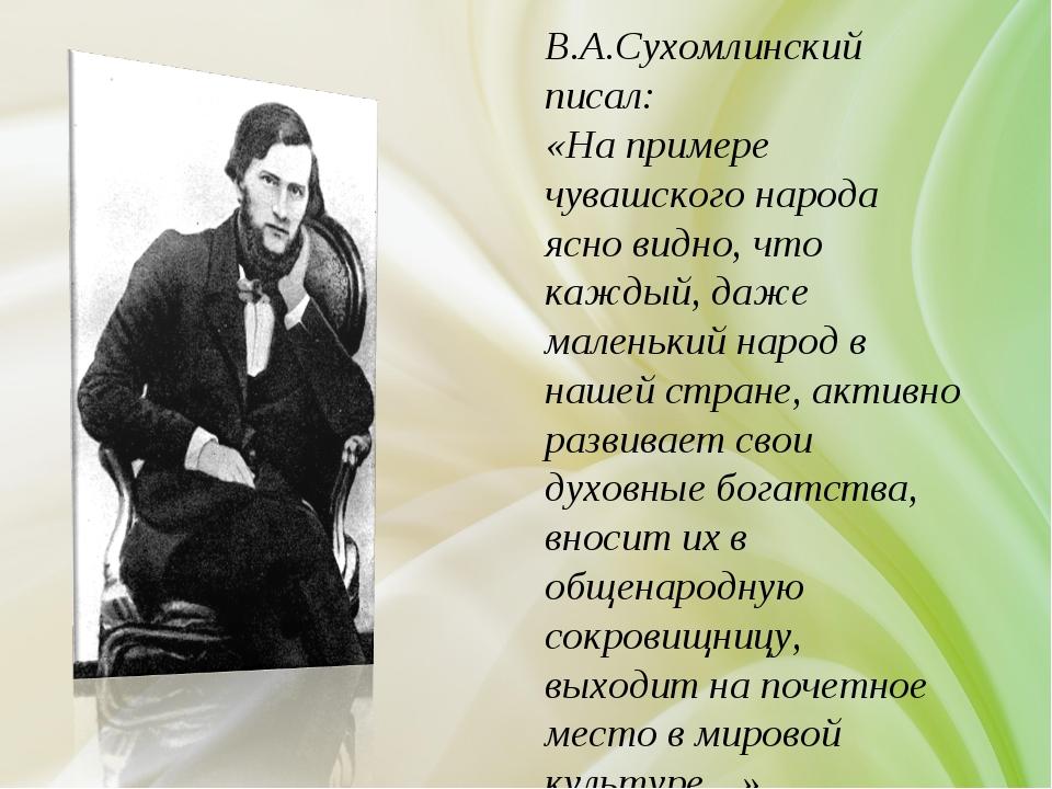 В.А.Сухомлинский писал: «На примере чувашского народа ясно видно, что каждый,...