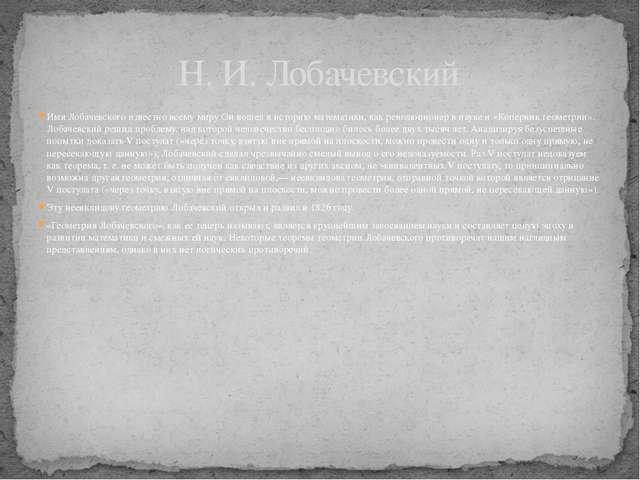 Имя Лобачевского известно всему миру Он вошел в историю математики, как револ...