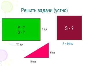 Решить задачи (устно) Р - ? S - ? 12 дм S - ? P = 56 см 10 см 6 см 6 дм