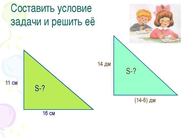 Составить условие задачи и решить её 11 см 16 см S-? 14 дм (14-6) дм S-?