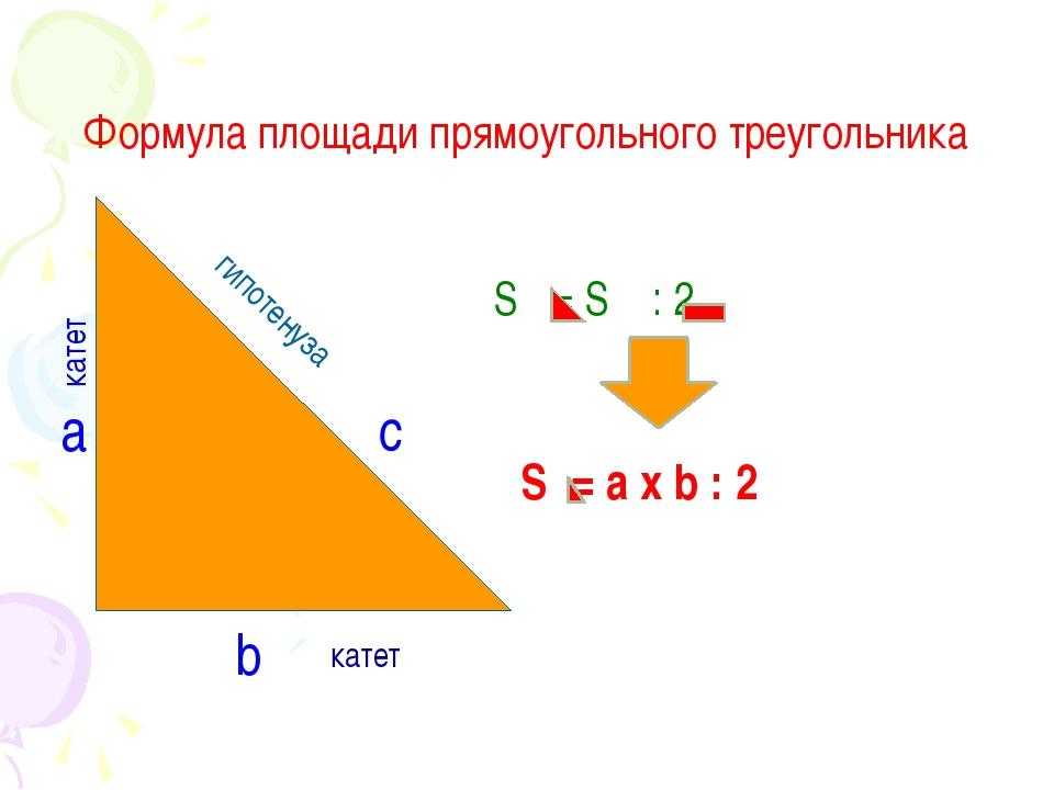 Формула площади прямоугольного треугольника a c b гипотенуза катет S = S : 2...