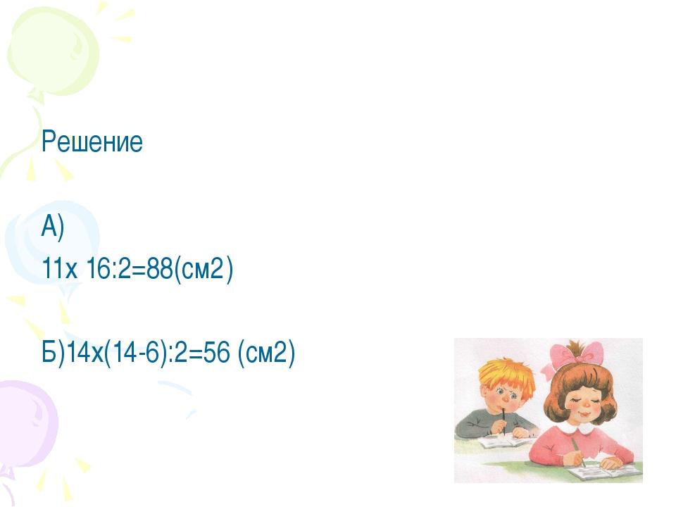 Самопроверка Решение А) 11х 16:2=88(см2 ) Б)14х(14-6):2=56 (см2)