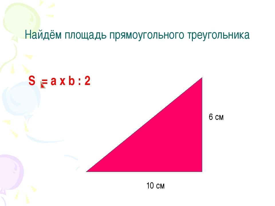 Найдём площадь прямоугольного треугольника 6 см 10 см S = a x b : 2