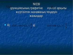 №239 функциясының графигіне нүктесі арқылы жүргізілген жанаманың теңдеуін жа