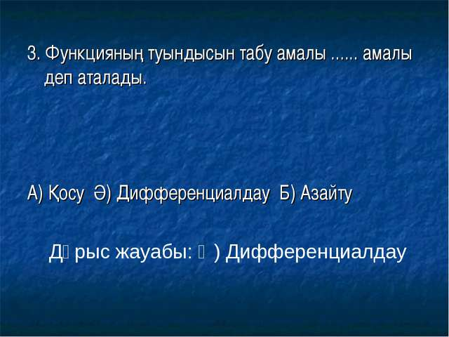 3. Функцияның туындысын табу амалы ...... амалы деп аталады. А) Қосу Ә) Диффе...