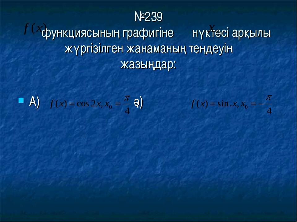 №239 функциясының графигіне нүктесі арқылы жүргізілген жанаманың теңдеуін жа...