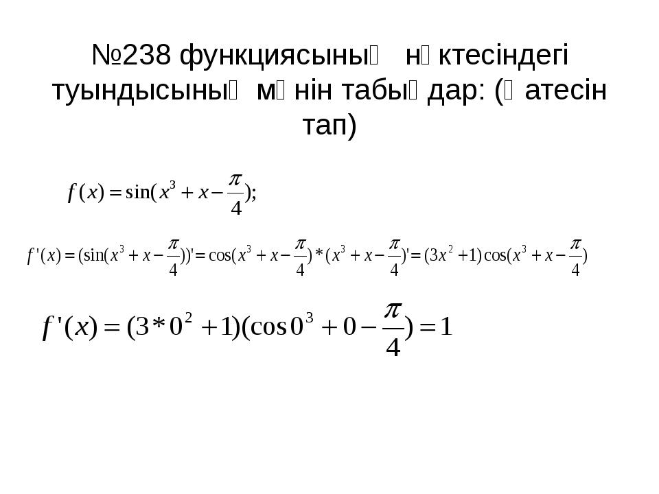 №238 функциясының нүктесіндегі туындысының мәнін табыңдар: (Қатесін тап) 1.
